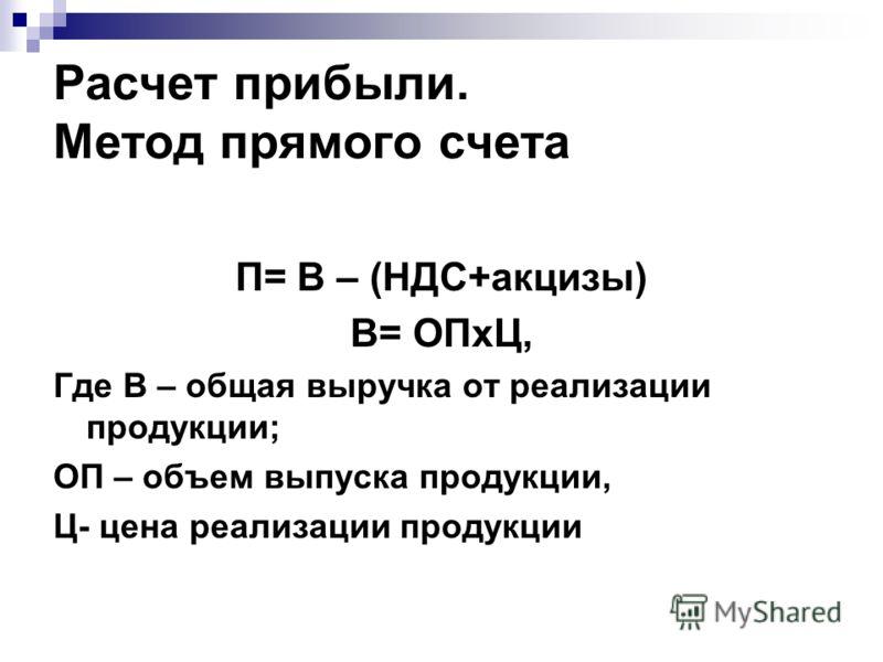 П= В – (НДС+акцизы) В= ОПхЦ, Где В – общая выручка от реализации продукции; ОП – объем выпуска продукции, Ц- цена реализации продукции