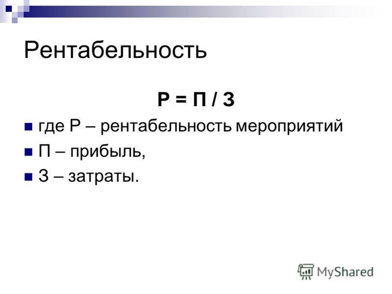 Рентабельность Р = П / З где Р – рентабельность мероприятий П – прибыль, З – затраты.