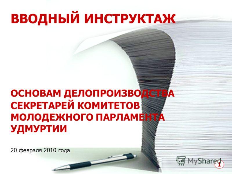 ВВОДНЫЙ ИНСТРУКТАЖ ОСНОВАМ ДЕЛОПРОИЗВОДСТВА СЕКРЕТАРЕЙ КОМИТЕТОВ МОЛОДЕЖНОГО ПАРЛАМЕНТА УДМУРТИИ 20 февраля 2010 года 1