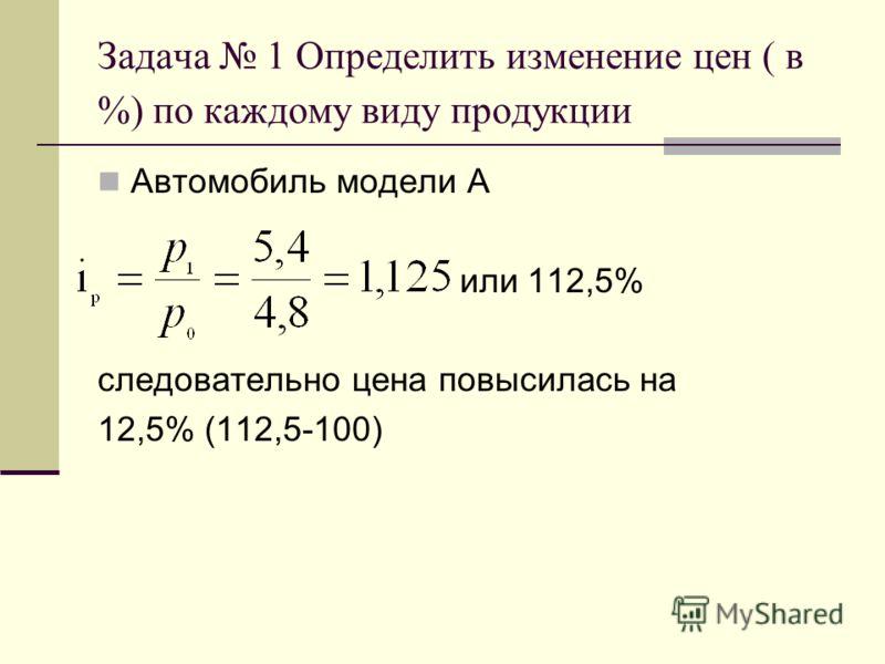 Задача 1 Определить изменение цен ( в %) по каждому виду продукции Автомобиль модели А или 112,5% следовательно цена повысилась на 12,5% (112,5-100)