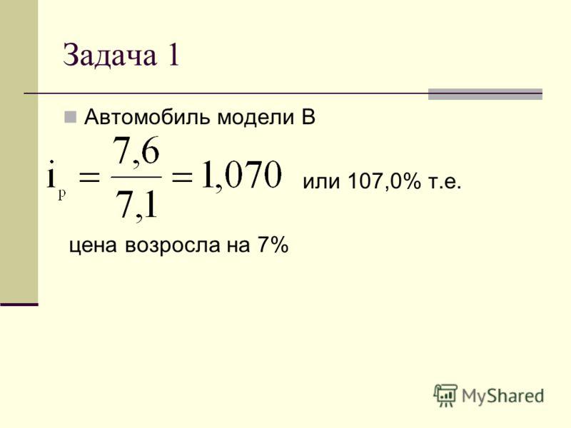 Задача 1 Автомобиль модели В или 107,0% т.е. цена возросла на 7%