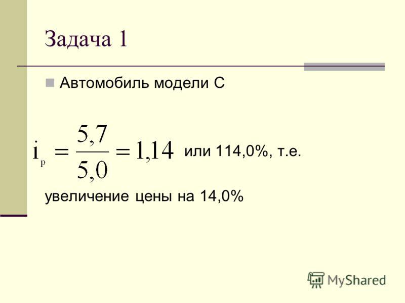 Задача 1 Автомобиль модели С или 114,0%, т.е. увеличение цены на 14,0%