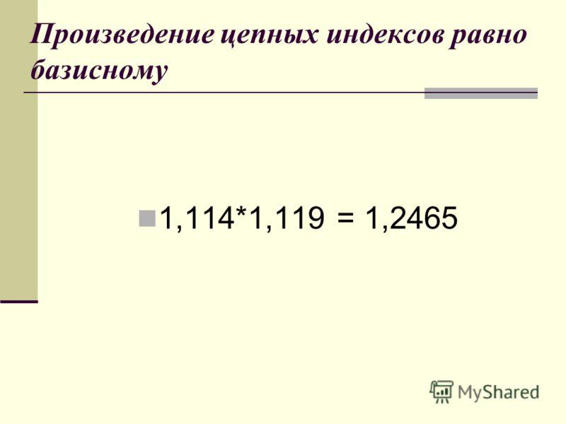 Произведение цепных индексов равно базисному 1,114*1,119 = 1,2465