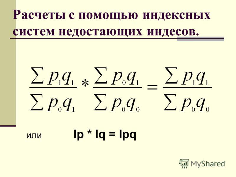 Расчеты с помощью индексных систем недостающих индесов. или Iр * Iq = Ipq