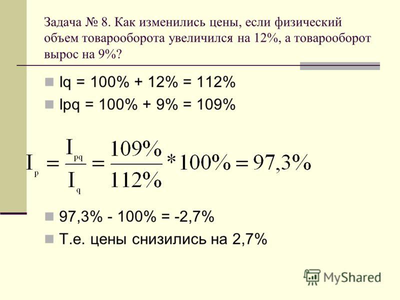 Задача 8. Как изменились цены, если физический объем товарооборота увеличился на 12%, а товарооборот вырос на 9%? Iq = 100% + 12% = 112% Ipq = 100% + 9% = 109% 97,3% - 100% = -2,7% Т.е. цены снизились на 2,7%