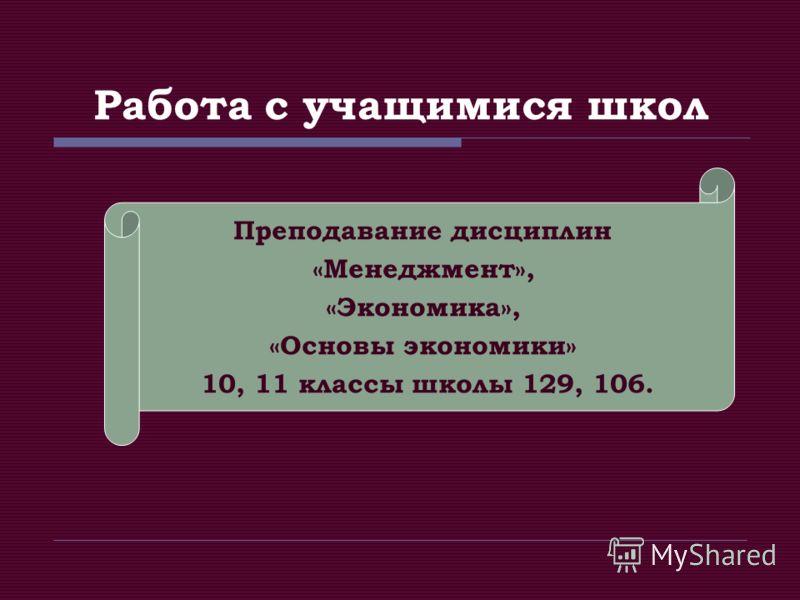 Работа с учащимися школ Преподавание дисциплин «Менеджмент», «Экономика», «Основы экономики» 10, 11 классы школы 129, 106.