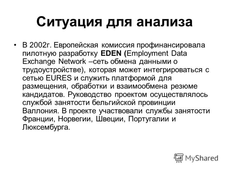 Ситуация для анализа В 2002г. Европейская комиссия профинансировала пилотную разработку EDEN (Employment Data Exchange Network –сеть обмена данными о трудоустройстве), которая может интегрироваться с сетью EURES и служить платформой для размещения, о