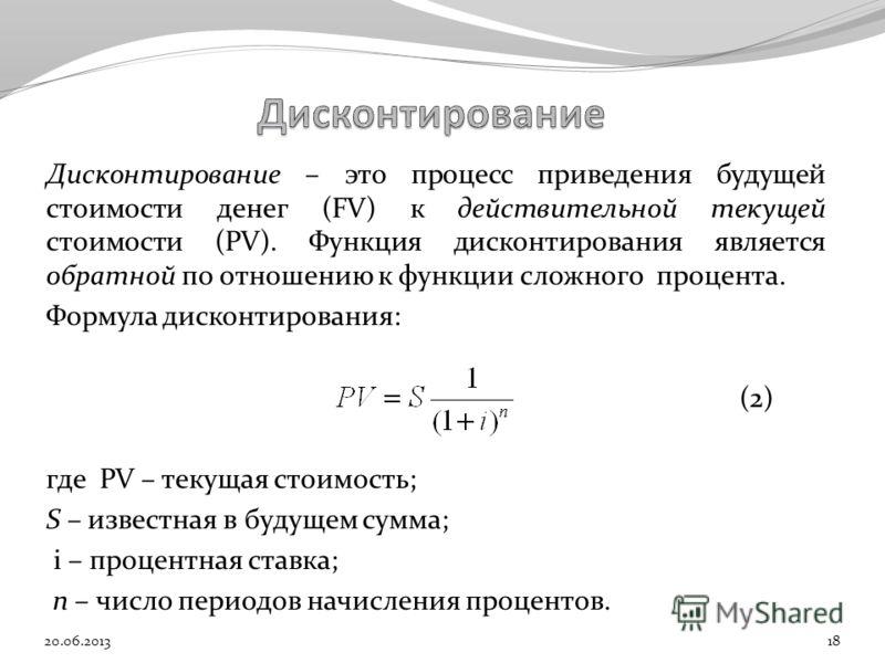Дисконтирование – это процесс приведения будущей стоимости денег (FV) к действительной текущей стоимости (PV). Функция дисконтирования является обратной по отношению к функции сложного процента. Формула дисконтирования: (2) где PV – текущая стоимость