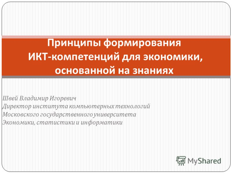 Швей Владимир Игоревич Директор института компьютерных технологий Московского государственного университета Экономики, статистики и информатики Принципы формирования ИКТ - компетенций для экономики, основанной на знаниях