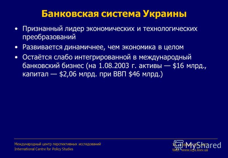 Банковская система Украины Признанный лидер экономических и технологических преобразований Развивается динамичнее, чем экономика в целом Остаётся слабо интегрированной в международный банковский бизнес (на 1.08.2003 г. активы $16 млрд., капитал $2,06