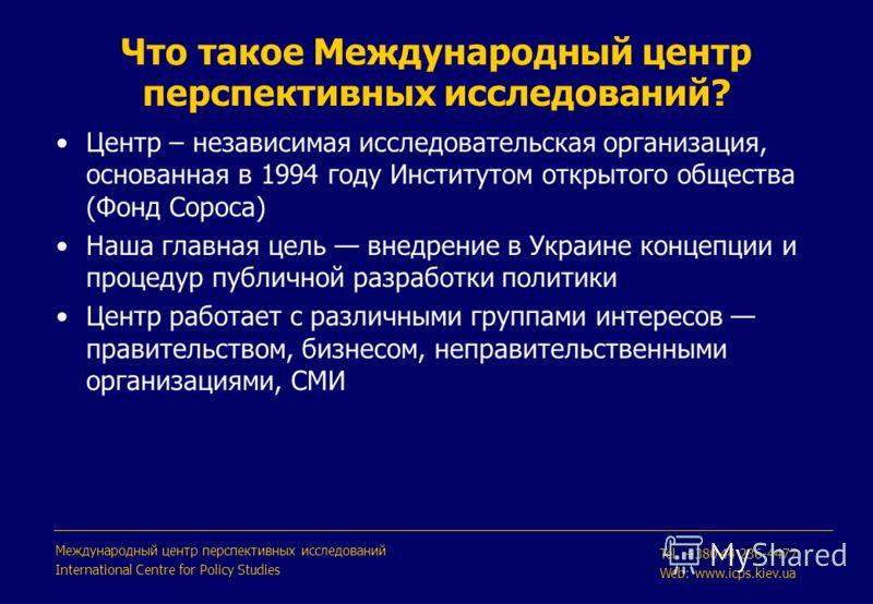Что такое Международный центр перспективных исследований? Центр – независимая исследовательская организация, основанная в 1994 году Институтом открытого общества (Фонд Сороса) Наша главная цель внедрение в Украине концепции и процедур публичной разра