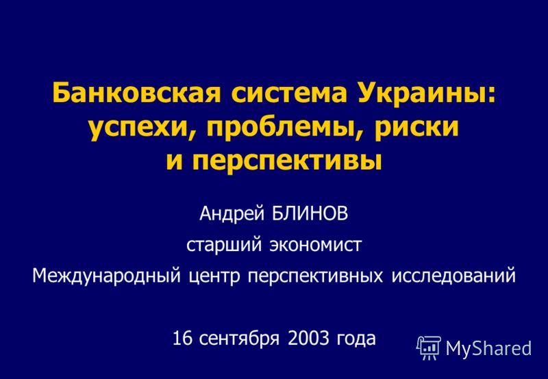 Банковская система Украины: успехи, проблемы, риски и перспективы Андрей БЛИНОВ старший экономист Международный центр перспективных исследований 16 сентября 2003 года