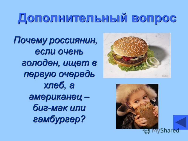 Дополнительный вопрос Почему россиянин, если очень голоден, ищет в первую очередь хлеб, а американец – биг-мак или гамбургер?