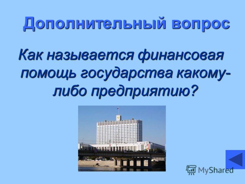 Дополнительный вопрос Как называется финансовая помощь государства какому- либо предприятию?
