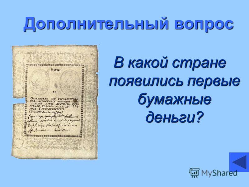 Дополнительный вопрос В какой стране появились первые бумажные деньги?