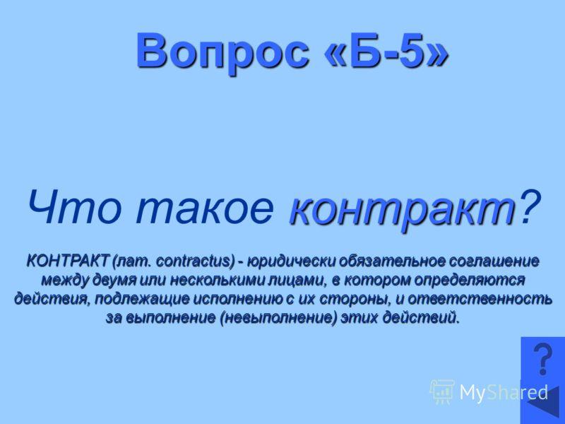 Вопрос «Б-5» контракт Что такое контракт? КОНТРАКТ (лат. contractus) - юридически обязательное соглашение между двумя или несколькими лицами, в котором определяются действия, подлежащие исполнению с их стороны, и ответственность за выполнение (невыпо