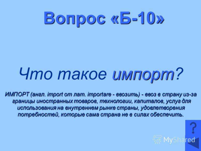 Вопрос «Б-10» импорт Что такое импорт? ИМПОРТ (англ. import от лат. importare - ввозить) - ввоз в страну из-за границы иностранных товаров, технологии, капиталов, услуг для границы иностранных товаров, технологии, капиталов, услуг для использования н