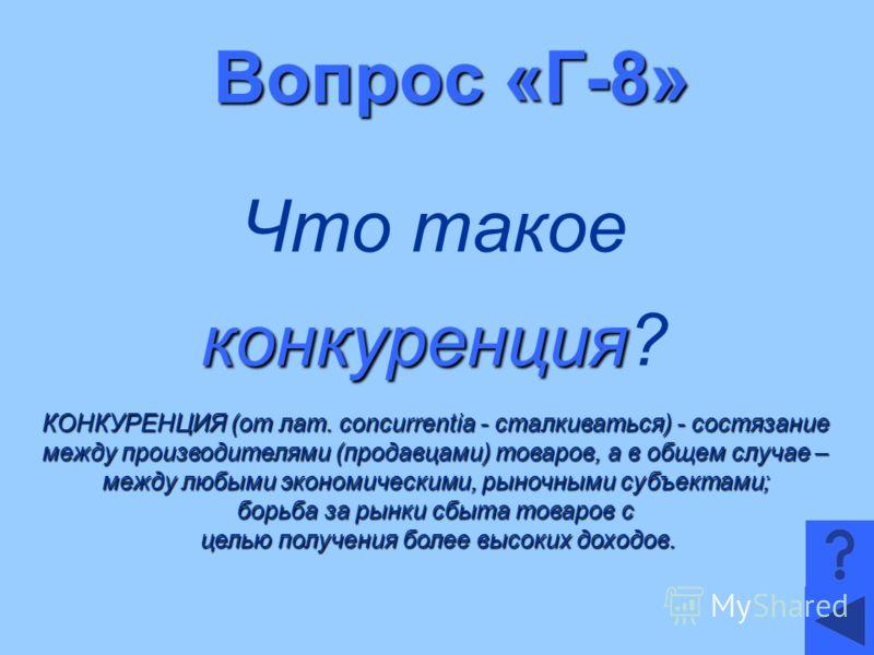Вопрос «Г-8» Что такое конкуренция конкуренция? КОНКУРЕНЦИЯ (от лат. concurrentia - сталкиваться) - состязание между производителями (продавцами) товаров, а в общем случае – между любыми экономическими, рыночными субъектами; борьба за рынки сбыта тов