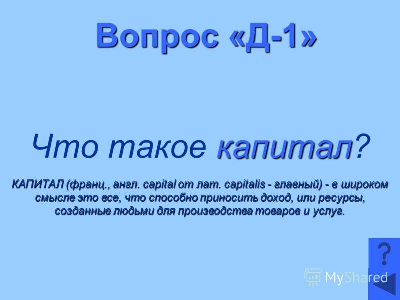 Вопрос «Д-1» капитал Что такое капитал? КАПИТАЛ (франц., англ. capital от лат. capitalis - главный) - в широком смысле это все, что способно приносить доход, или ресурсы, созданные людьми для производства товаров и услуг.