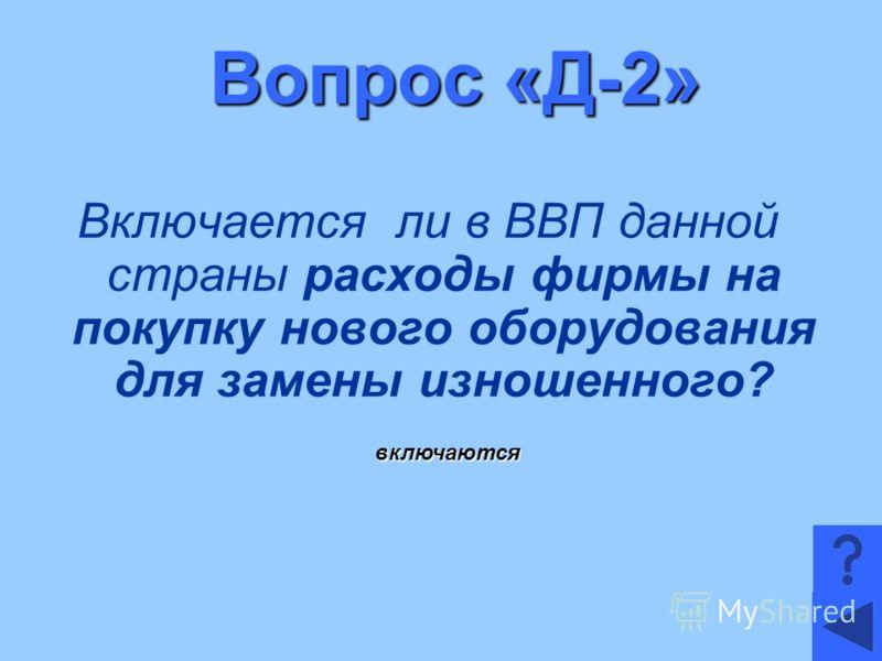 Вопрос «Д-2» Включается ли в ВВП данной страны расходы фирмы на покупку нового оборудования для замены изношенного? включаются