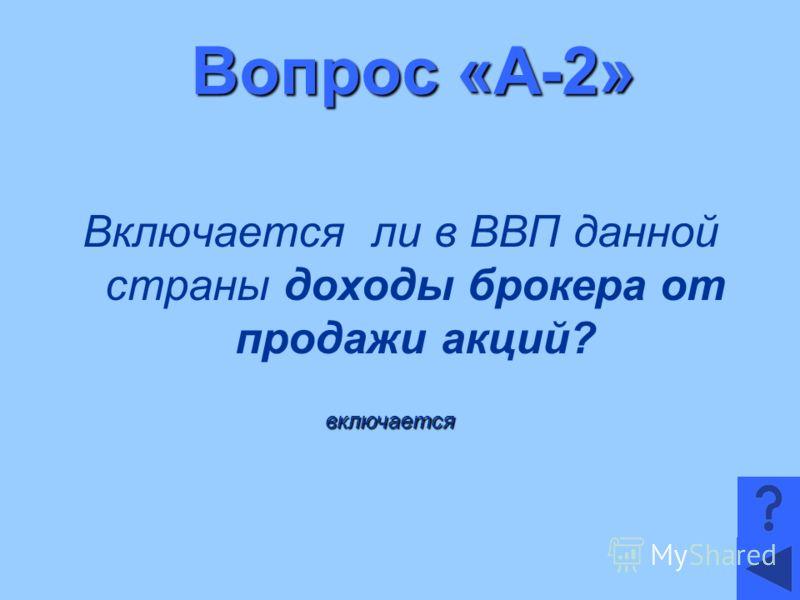 Вопрос «А-2» Включается ли в ВВП данной страны доходы брокера от продажи акций? включается