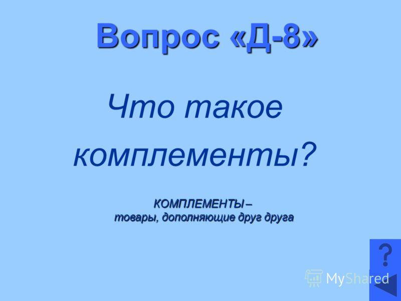 Вопрос «Д-8» Что такое комплементы? КОМПЛЕМЕНТЫ – товары, дополняющие друг друга товары, дополняющие друг друга