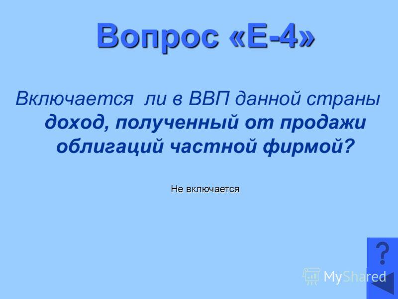 Вопрос «Е-4» Включается ли в ВВП данной страны доход, полученный от продажи облигаций частной фирмой? Не включается