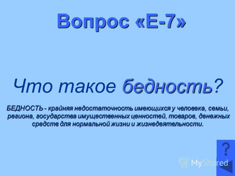 Вопрос «Е-7» бедность Что такое бедность? БЕДНОСТЬ - крайняя недостаточность имеющихся у человека, семьи, региона, государства имущественных ценностей, товаров, денежных региона, государства имущественных ценностей, товаров, денежных средств для норм