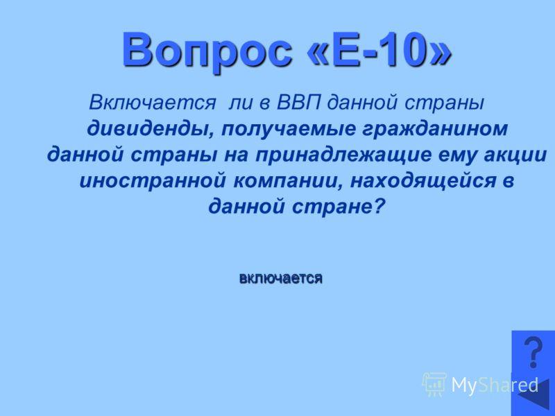 Вопрос «Е-10» Включается ли в ВВП данной страны дивиденды, получаемые гражданином данной страны на принадлежащие ему акции иностранной компании, находящейся в данной стране? включается