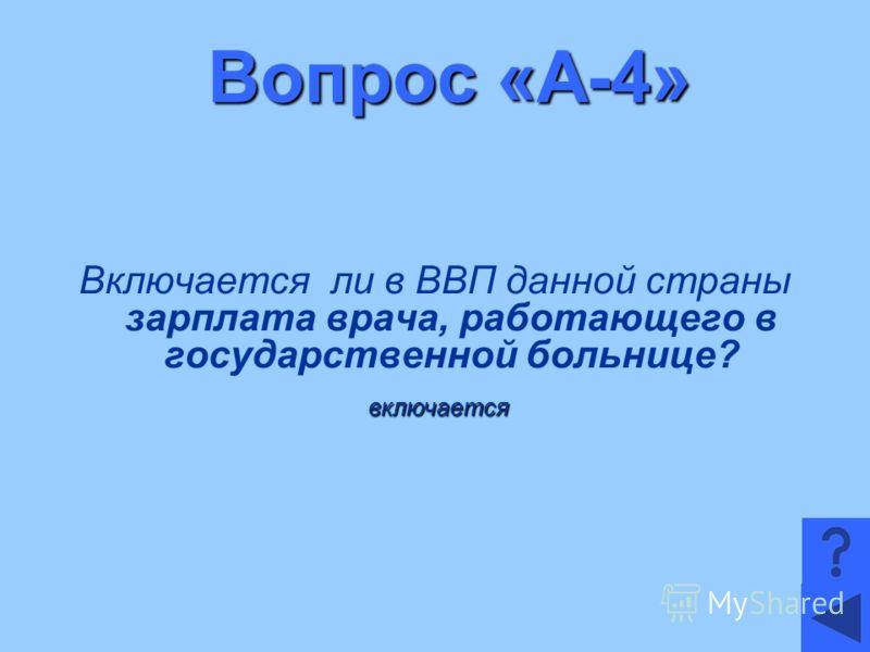 Вопрос «А-4» Включается ли в ВВП данной страны зарплата врача, работающего в государственной больнице? включается