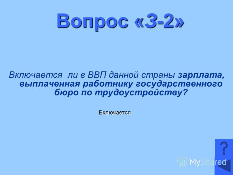 Вопрос «З-2» Включается ли в ВВП данной страны зарплата, выплаченная работнику государственного бюро по трудоустройству? Включается