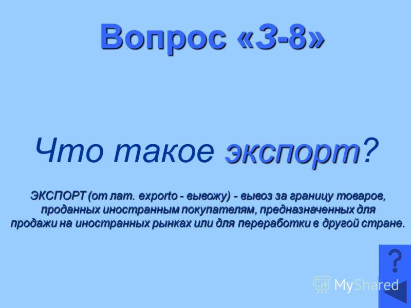 Вопрос «З-8» экспорт Что такое экспорт? ЭКСПОРТ (от лат. exporto - вывожу) - вывоз за границу товаров, проданных иностранным покупателям, предназначенных для продажи на иностранных рынках или для переработки в другой стране.