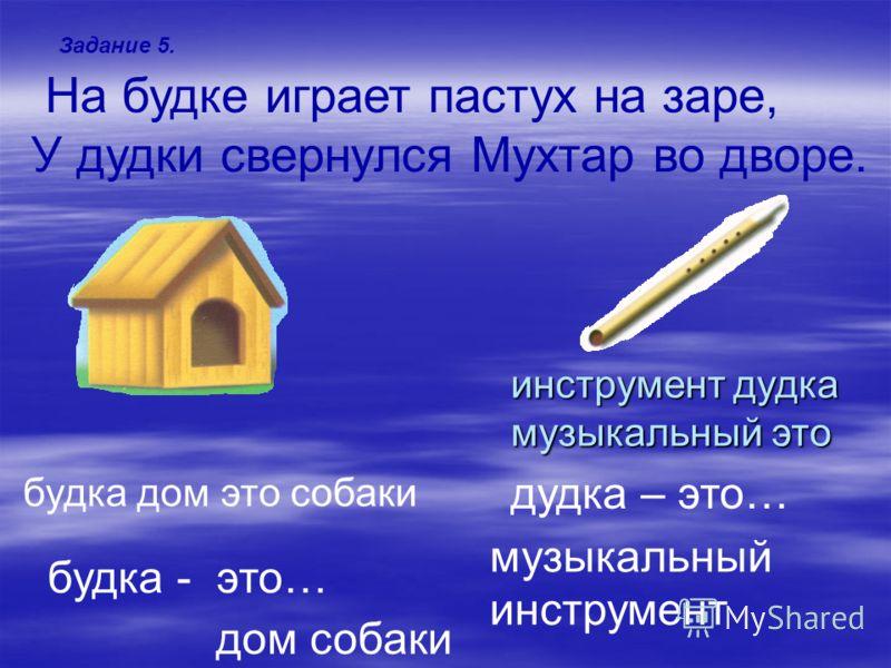 Задание 5. На будке играет пастух на заре, У дудки свернулся Мухтар во дворе. дудка – это… будка дом это собаки будка - это… инструмент дудка музыкальный это дом собаки музыкальный инструмент