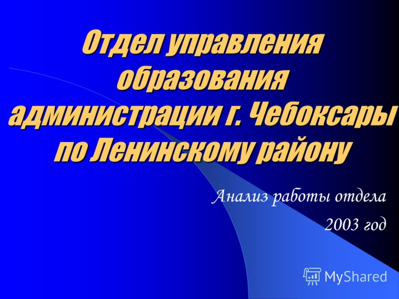 Отдел управления образования администрации г. Чебоксары по Ленинскому району Анализ работы отдела 2003 год