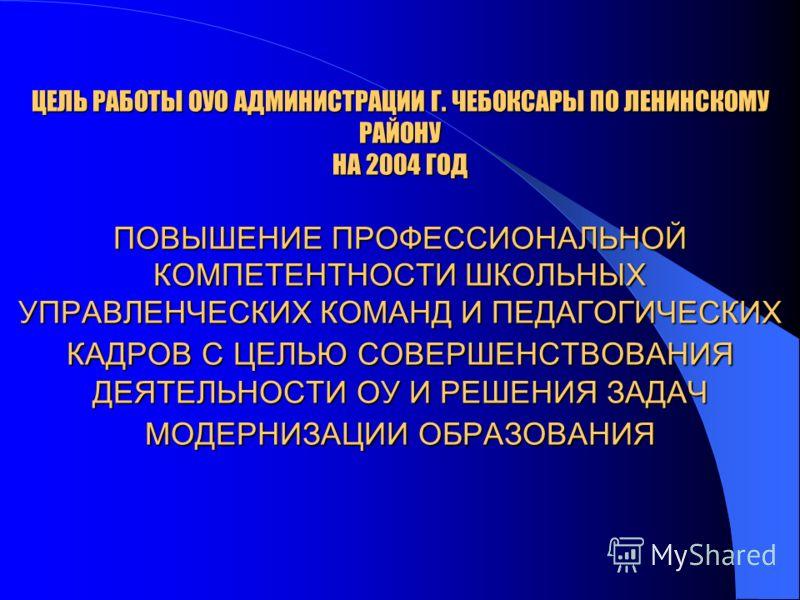 ЦЕЛЬ РАБОТЫ ОУО АДМИНИСТРАЦИИ Г. ЧЕБОКСАРЫ ПО ЛЕНИНСКОМУ РАЙОНУ НА 2004 ГОД ПОВЫШЕНИЕ ПРОФЕССИОНАЛЬНОЙ КОМПЕТЕНТНОСТИ ШКОЛЬНЫХ УПРАВЛЕНЧЕСКИХ КОМАНД И ПЕДАГОГИЧЕСКИХ КАДРОВ С ЦЕЛЬЮ СОВЕРШЕНСТВОВАНИЯ ДЕЯТЕЛЬНОСТИ ОУ И РЕШЕНИЯ ЗАДАЧ МОДЕРНИЗАЦИИ ОБРАЗО
