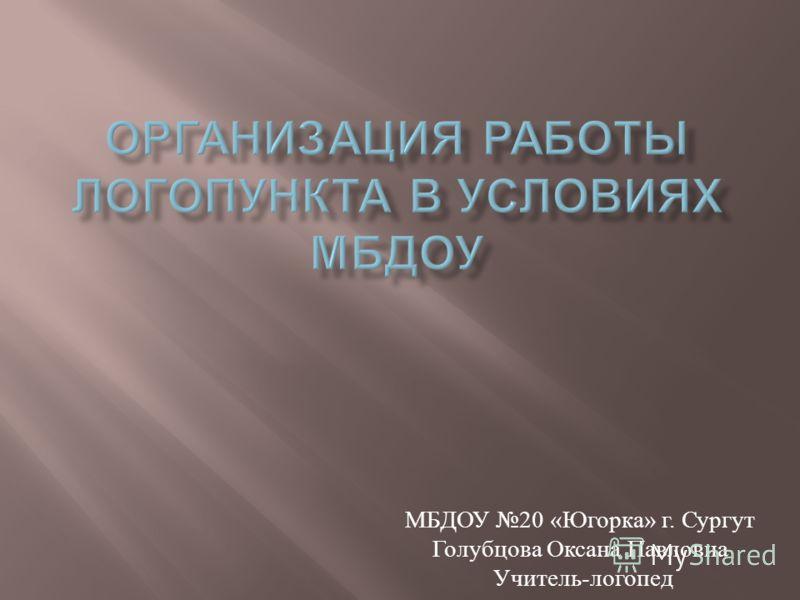 МБДОУ 20 « Югорка » г. Сургут Голубцова Оксана Павловна Учитель - логопед