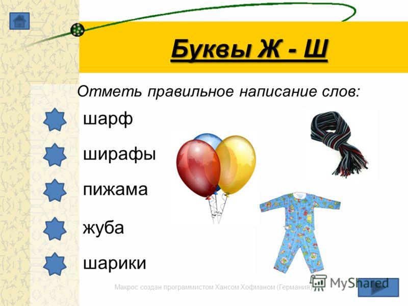 Макрос создан программистом Хансом Хофманом (Германия) Буквы Ж - Ш Отметь правильное написание слов: шарф ширафы пижама жуба шарики