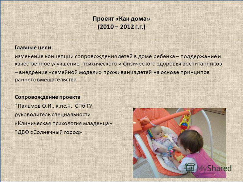 Проект «Как дома» (2010 – 2012 г.г.) Главные цели: изменение концепции сопровождения детей в доме ребёнка – поддержание и качественное улучшение психического и физического здоровья воспитанников – внедрение «семейной модели» проживания детей на основ
