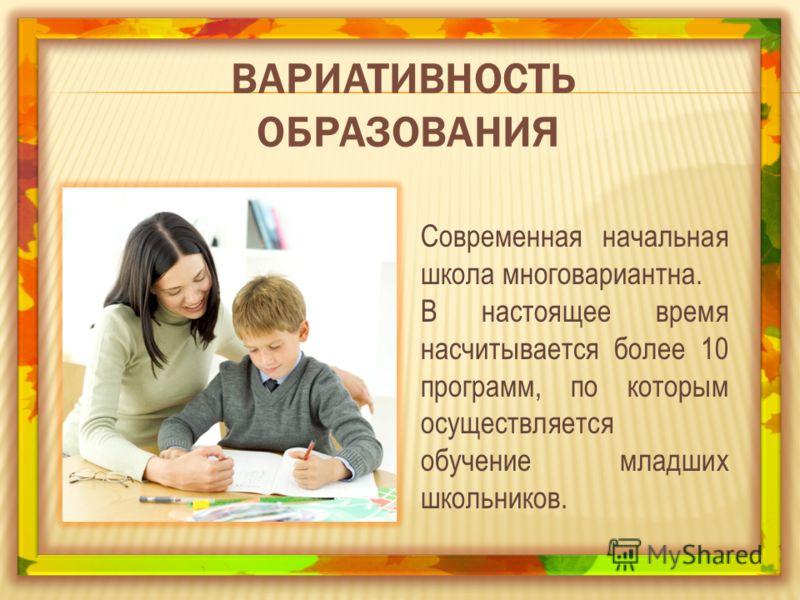 ВАРИАТИВНОСТЬ ОБРАЗОВАНИЯ Современная начальная школа многовариантна. В настоящее время насчитывается более 10 программ, по которым осуществляется обучение младших школьников.