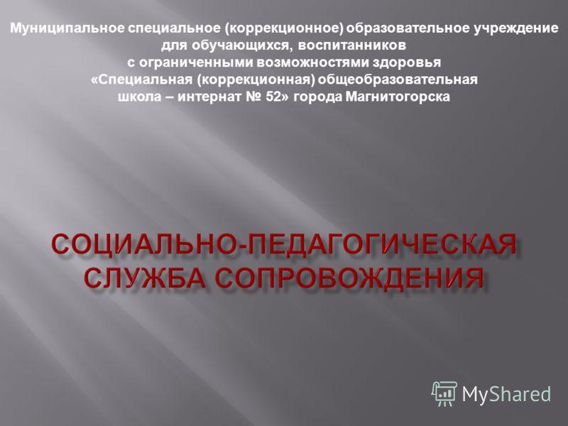 Муниципальное специальное (коррекционное) образовательное учреждение для обучающихся, воспитанников с ограниченными возможностями здоровья «Специальная (коррекционная) общеобразовательная школа – интернат 52» города Магнитогорска