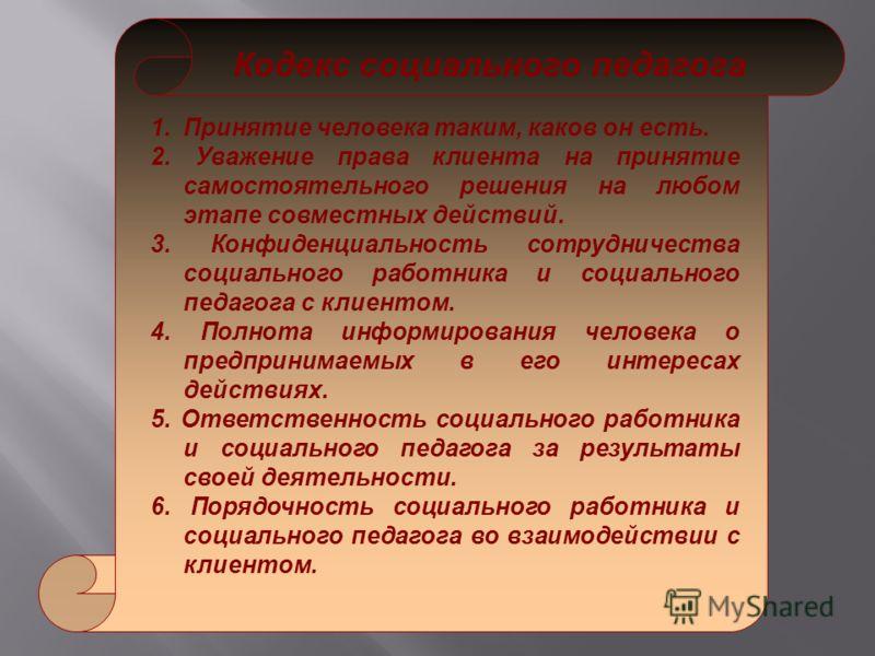 Кодекс социального педагога 1.Принятие человека таким, каков он есть. 2. Уважение права клиента на принятие самостоятельного решения на любом этапе совместных действий. 3. Конфиденциальность сотрудничества социального работника и социального педагога