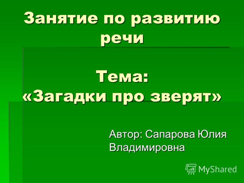 Занятие по развитию речи Тема: «Загадки про зверят» Автор: Сапарова Юлия Владимировна