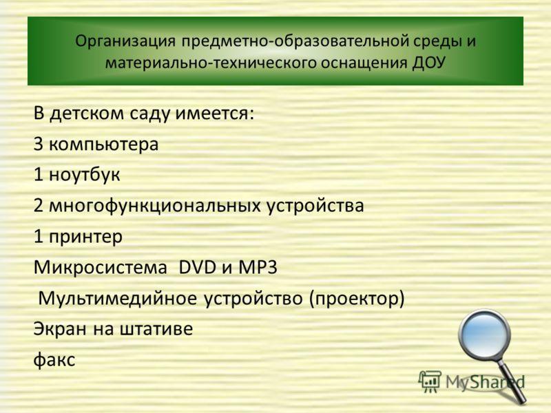 Организация предметно-образовательной среды и материально-технического оснащения ДОУ В детском саду имеется: 3 компьютера 1 ноутбук 2 многофункциональных устройства 1 принтер Микросистема DVD и MP3 Мультимедийное устройство (проектор) Экран на штатив