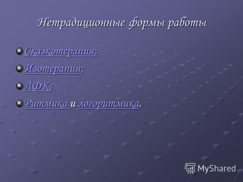 Нетрадиционные формы работы Сказкотерапия; Изотерапия; ЛФК; Ритмика Ритмика и логоритмика. логоритмика Ритмика логоритмика