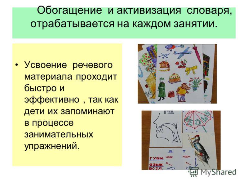 Обогащение и активизация словаря, отрабатывается на каждом занятии. Усвоение речевого материала проходит быстро и эффективно, так как дети их запоминают в процессе занимательных упражнений.