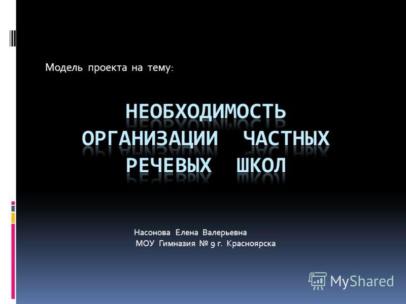 Модель проекта на тему: Насонова Елена Валерьевна МОУ Гимназия 9 г. Красноярска