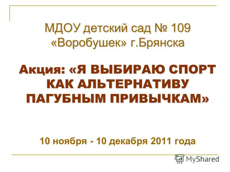 МДОУ детский сад 109 «Воробушек» г.Брянска Акция: «Я ВЫБИРАЮ СПОРТ КАК АЛЬТЕРНАТИВУ ПАГУБНЫМ ПРИВЫЧКАМ» МДОУ детский сад 109 «Воробушек» г.Брянска Акция: «Я ВЫБИРАЮ СПОРТ КАК АЛЬТЕРНАТИВУ ПАГУБНЫМ ПРИВЫЧКАМ» 10 ноября - 10 декабря 2011 года