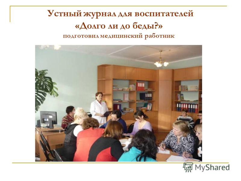 Устный журнал для воспитателей «Долго ли до беды?» подготовил медицинский работник