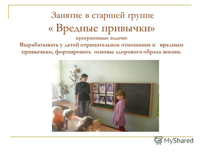 Занятие в старшей группе « Вредные привычки» программные задачи: Вырабатывать у детей отрицательное отношение к вредным привычкам, формировать основы здорового образа жизни.