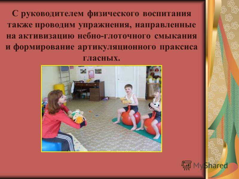 С руководителем физического воспитания также проводим упражнения, направленные на активизацию небно-глоточного смыкания и формирование артикуляционного праксиса гласных.
